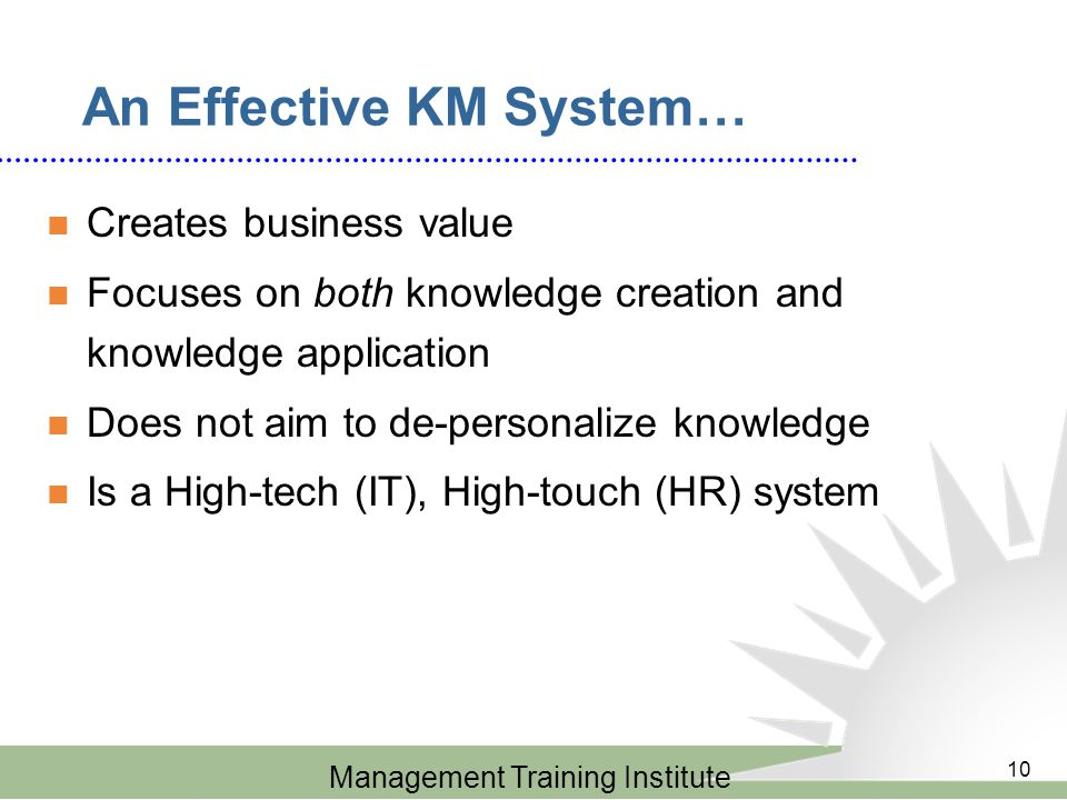 Management Training Institute 10 An Effective KM System… Creates business value Focuses on both knowledge creation and knowledge application Does not aim to de-personalize knowledge Is a High-tech (IT), High-touch (HR) system