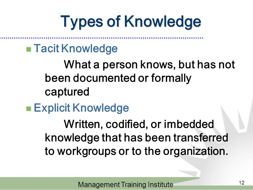 Management Training Institute 12 Types of Knowledge Tacit Knowledge What a person knows, but has not been documented or formally captured Explicit Knowledge Written, codified, or imbedded knowledge that has been transferred to workgroups or to the organization.