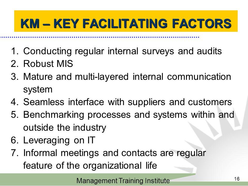 Management Training Institute 16 KM – KEY FACILITATING FACTORS KM – KEY FACILITATING FACTORS 1.Conducting regular internal surveys and audits 2.Robust