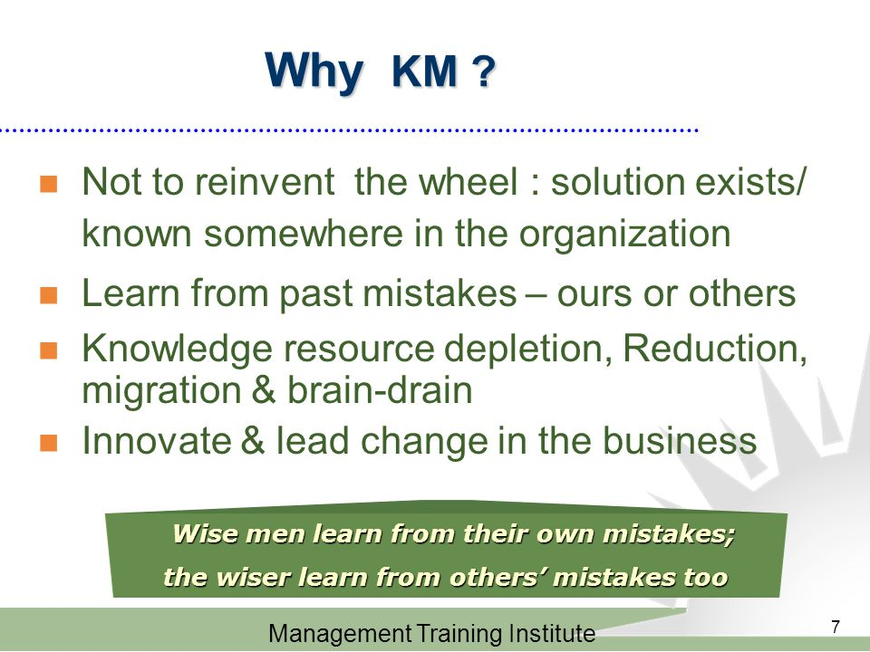 Management Training Institute 7 Why KM ? Wise men learn from their own mistakes; the wiser learn from others' mistakes too Not to reinvent the wheel :