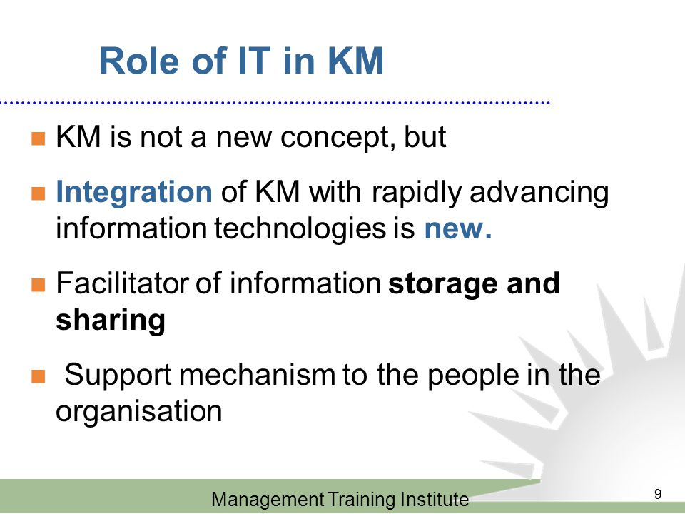 Management Training Institute 9 Role of IT in KM KM is not a new concept, but Integration of KM with rapidly advancing information technologies is new