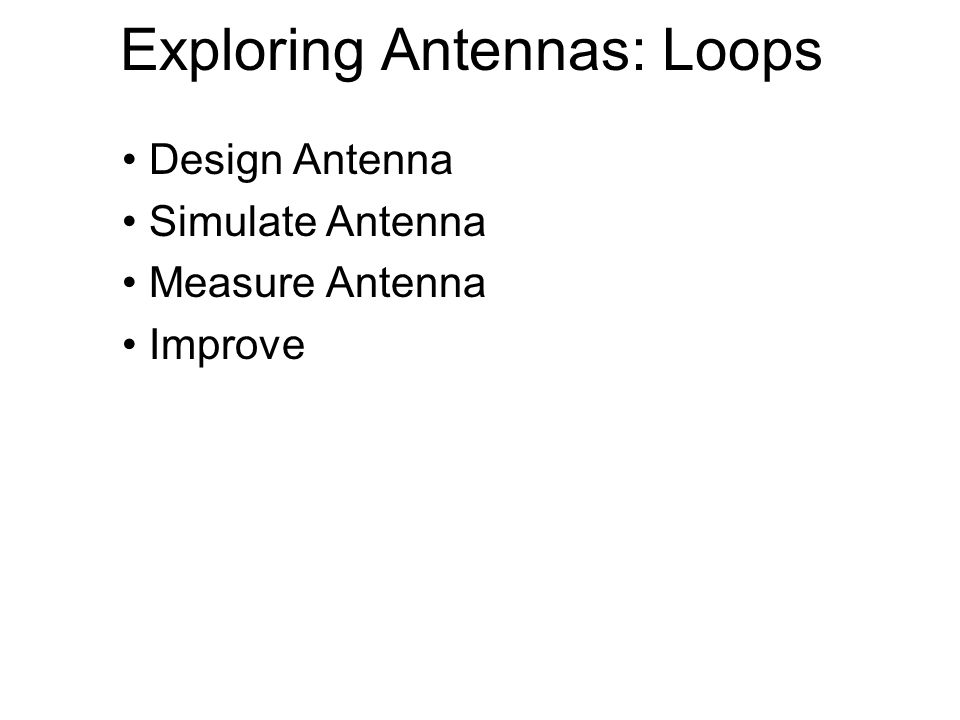 Exploring Antennas: Loops Design Antenna Simulate Antenna Measure Antenna Improve