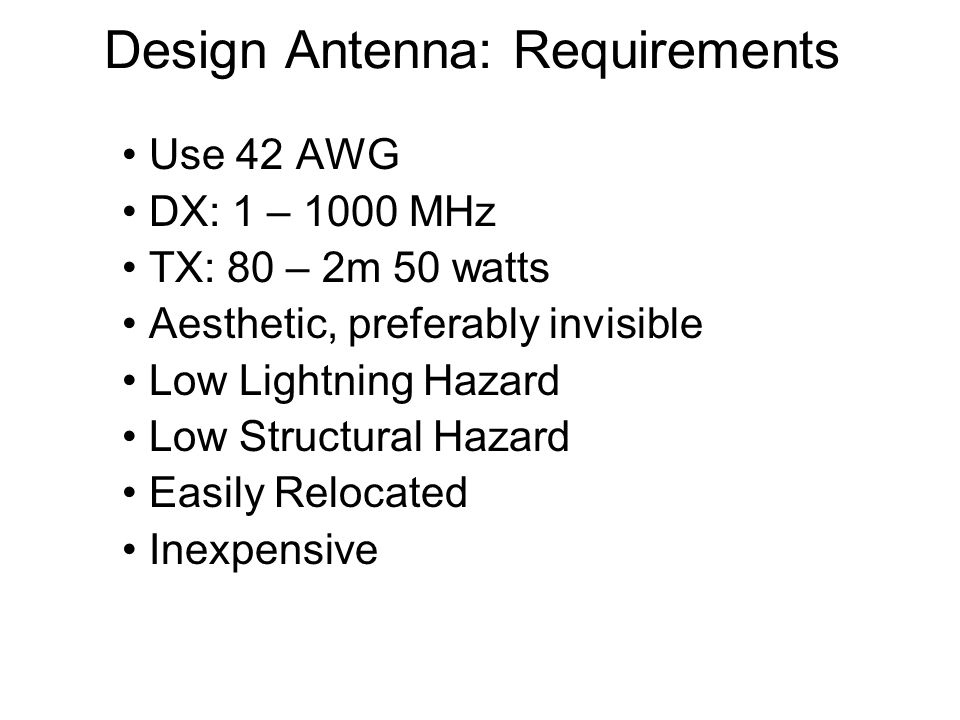 Design Antenna: Requirements Use 42 AWG DX: 1 – 1000 MHz TX: 80 – 2m 50 watts Aesthetic, preferably invisible Low Lightning Hazard Low Structural Hazard Easily Relocated Inexpensive
