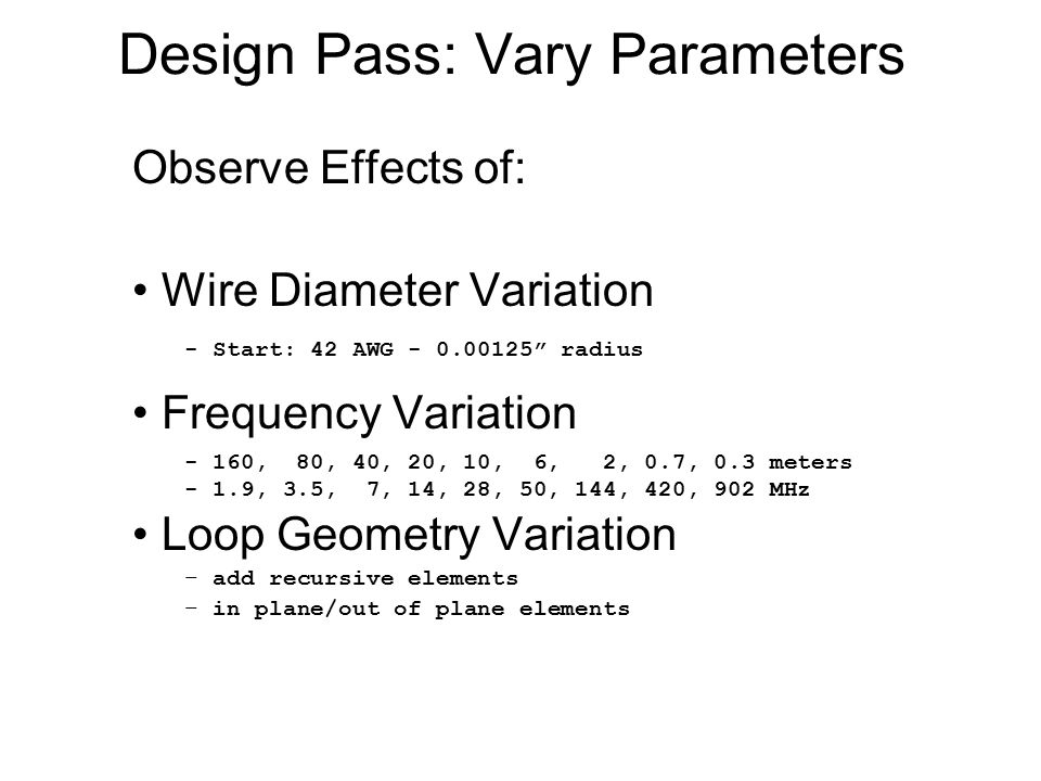Design Pass: Vary Parameters Observe Effects of: Wire Diameter Variation Frequency Variation Loop Geometry Variation – add recursive elements – in plane/out of plane elements - Start: 42 AWG - 0.00125 radius - 160, 80, 40, 20, 10, 6, 2, 0.7, 0.3 meters - 1.9, 3.5, 7, 14, 28, 50, 144, 420, 902 MHz