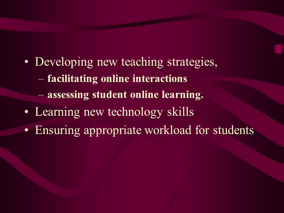 Developing new teaching strategies, –facilitating online interactions –assessing student online learning. Learning new technology skills Ensuring appr