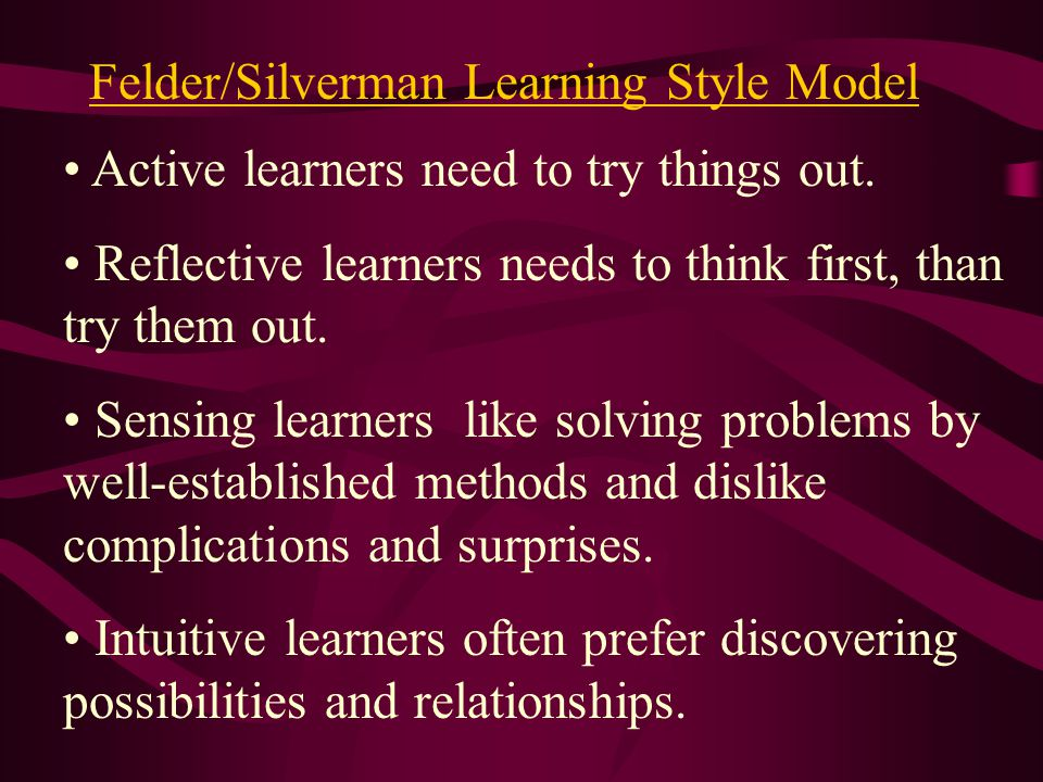 Felder/Silverman Learning Style Model Active learners need to try things out. Reflective learners needs to think first, than try them out. Sensing lea