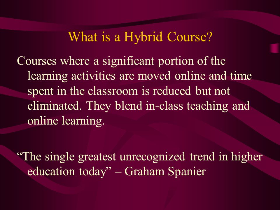 What is a Hybrid Course? Courses where a significant portion of the learning activities are moved online and time spent in the classroom is reduced bu