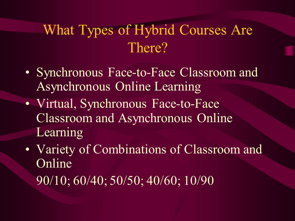 What Types of Hybrid Courses Are There? Synchronous Face-to-Face Classroom and Asynchronous Online Learning Virtual, Synchronous Face-to-Face Classroo