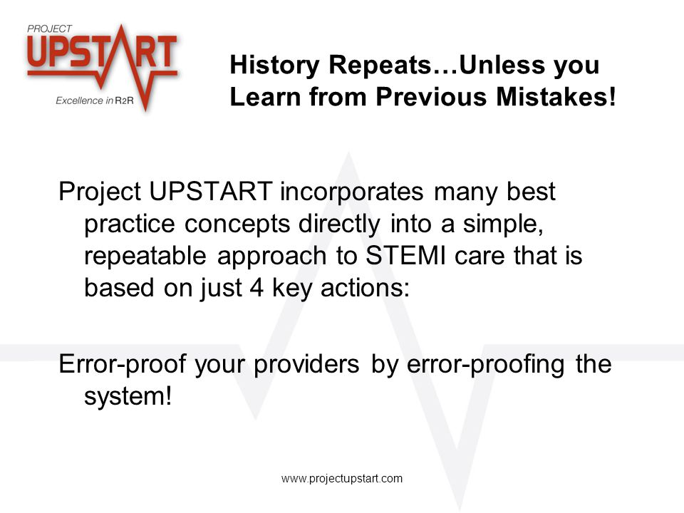 www.projectupstart.com History Repeats…Unless you Learn from Previous Mistakes! Project UPSTART incorporates many best practice concepts directly into