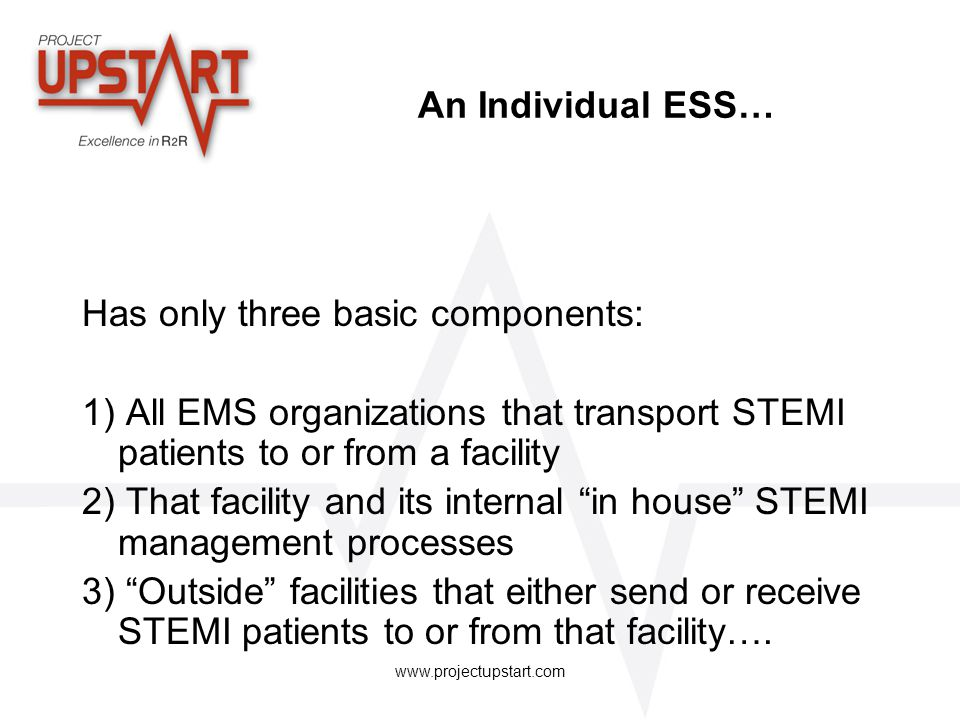 www.projectupstart.com An Individual ESS… Has only three basic components: 1) All EMS organizations that transport STEMI patients to or from a facilit