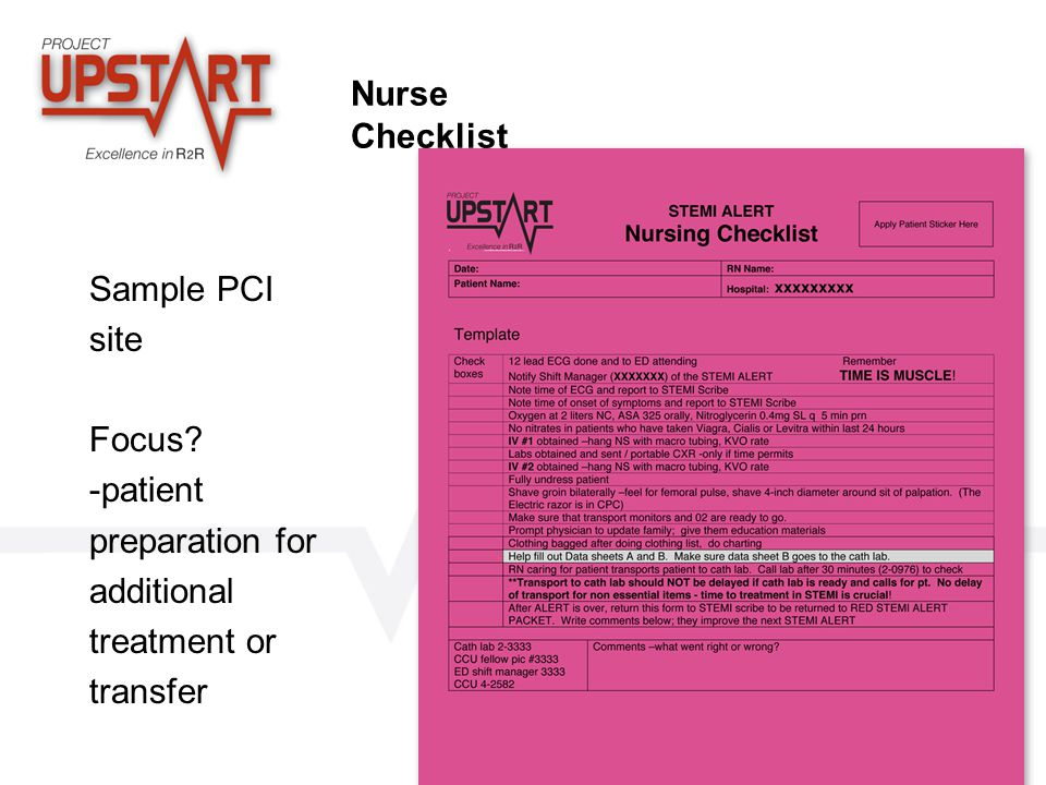 www.projectupstart.com Nurse Checklist Sample PCI site Focus? -patient preparation for additional treatment or transfer