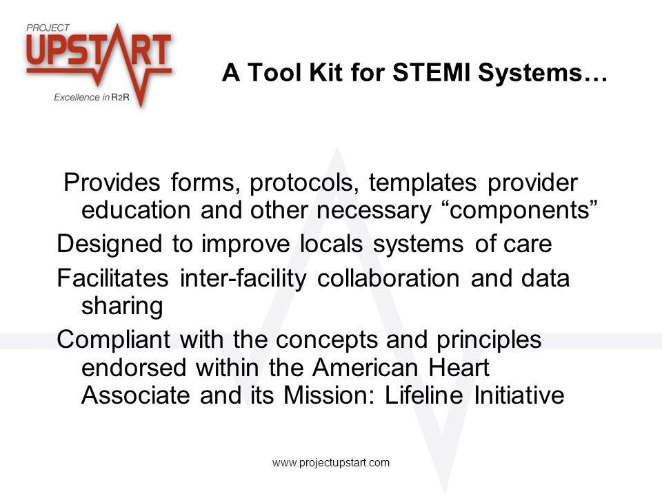 www.projectupstart.com An Individual ESS… Has only three basic components: 1) All EMS organizations that transport STEMI patients to or from a facility 2) That facility and its internal in house STEMI management processes 3) Outside facilities that either send or receive STEMI patients to or from that facility….