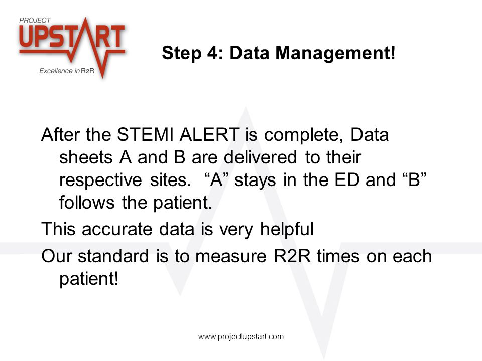 "www.projectupstart.com Step 4: Data Management! After the STEMI ALERT is complete, Data sheets A and B are delivered to their respective sites. ""A"" st"