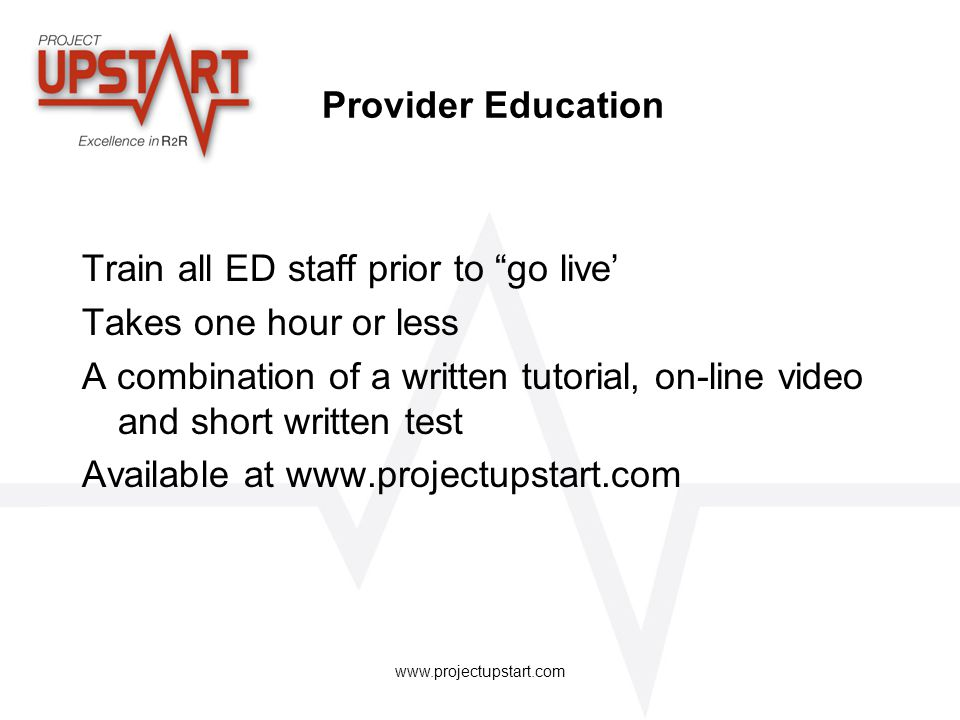 "www.projectupstart.com Provider Education Train all ED staff prior to ""go live' Takes one hour or less A combination of a written tutorial, on-line vi"