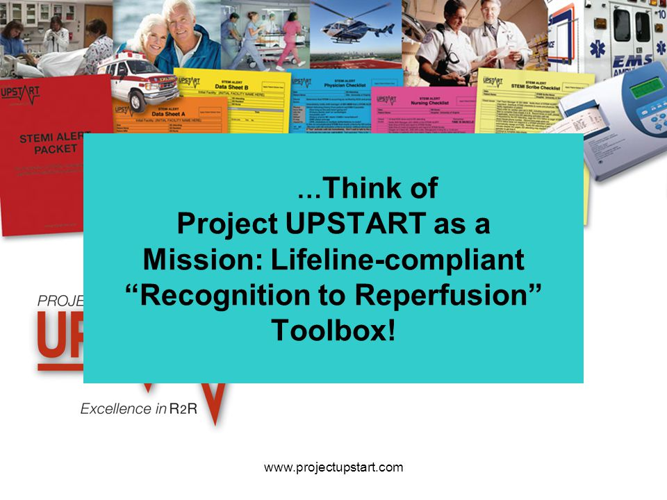 "www.projectupstart.com … Think of Project UPSTART as a Mission: Lifeline-compliant ""Recognition to Reperfusion"" Toolbox!"
