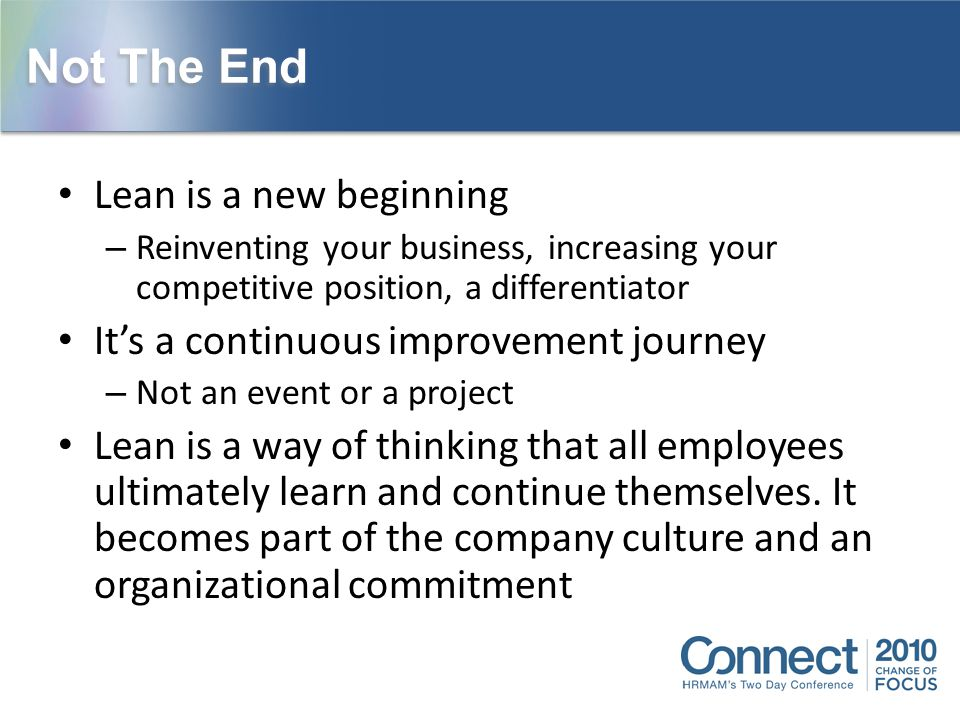Not The End Lean is a new beginning – Reinventing your business, increasing your competitive position, a differentiator It's a continuous improvement