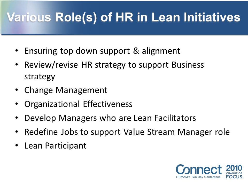 Ensuring top down support & alignment Review/revise HR strategy to support Business strategy Change Management Organizational Effectiveness Develop Ma