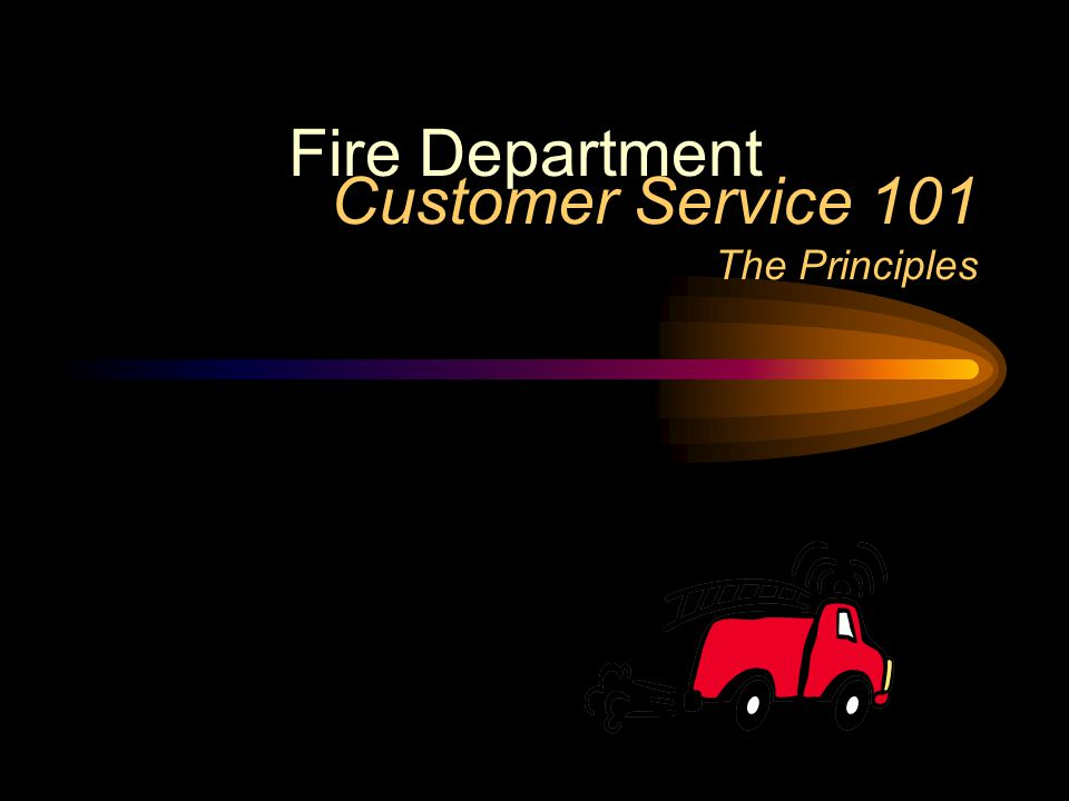 Customer Service 101 The Principles Fire Department