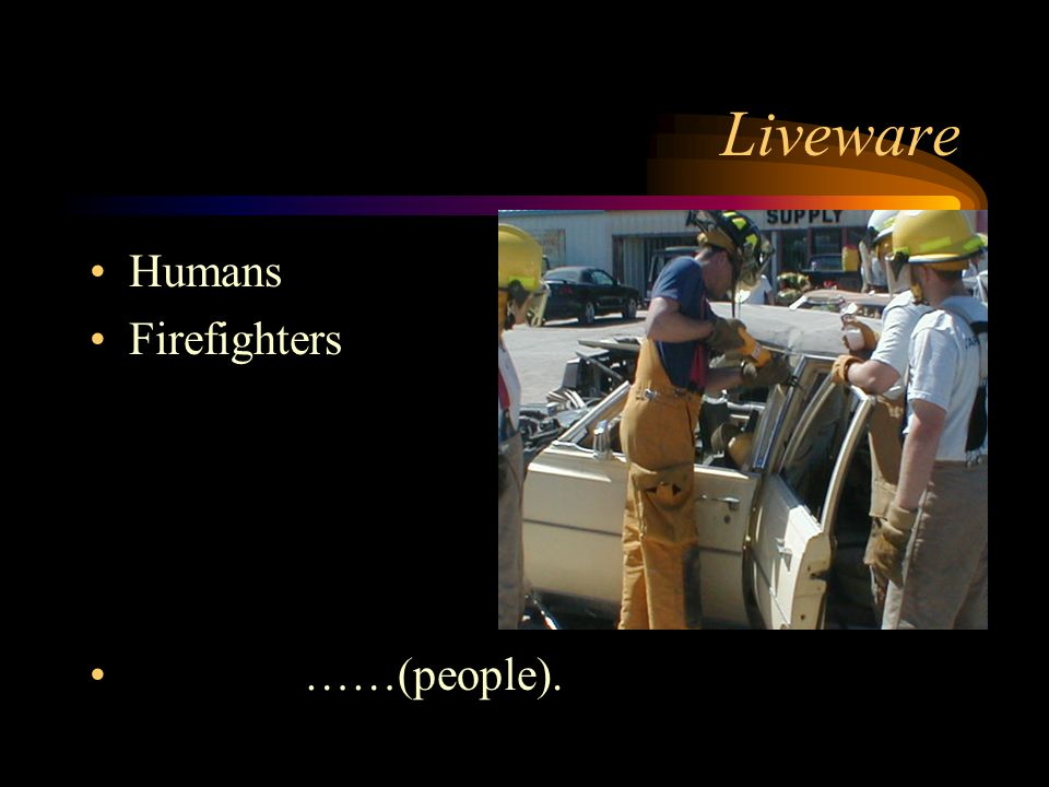 Liveware Humans Firefighters ……(people).