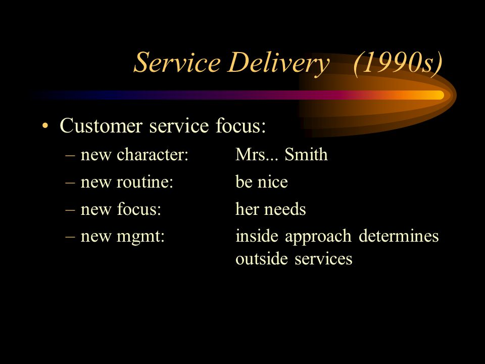 Service Delivery (1990s) Customer service focus: –new character: Mrs...