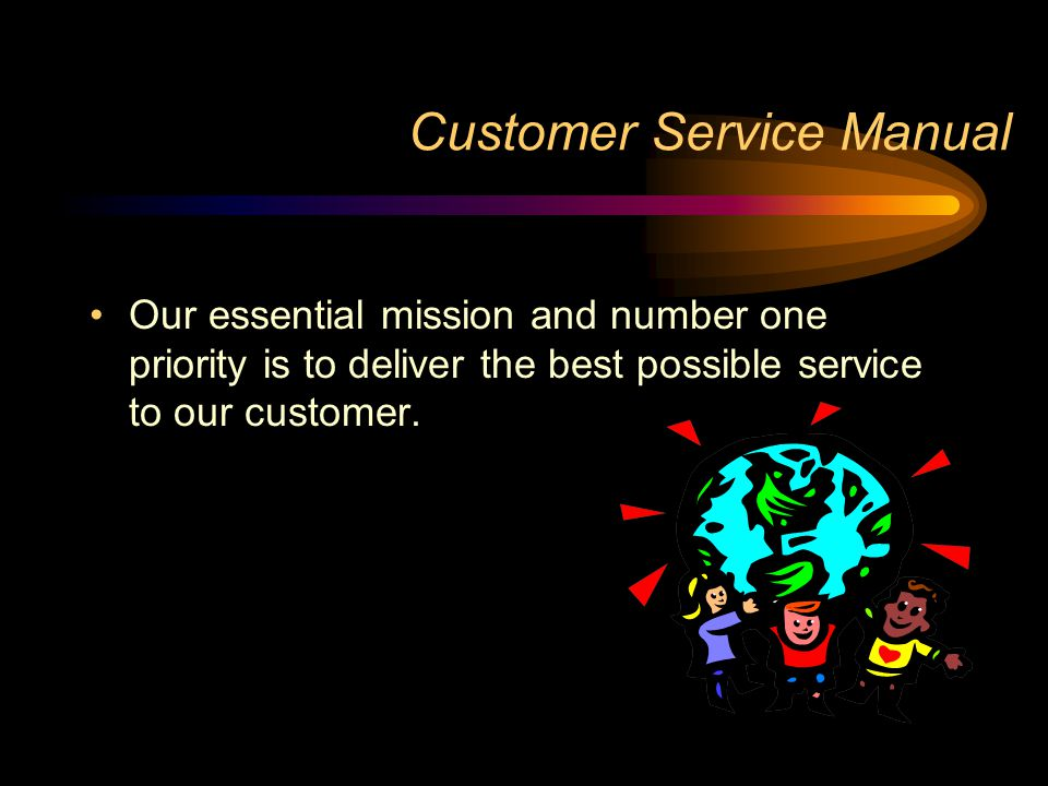 Customer Service Manual Our essential mission and number one priority is to deliver the best possible service to our customer.
