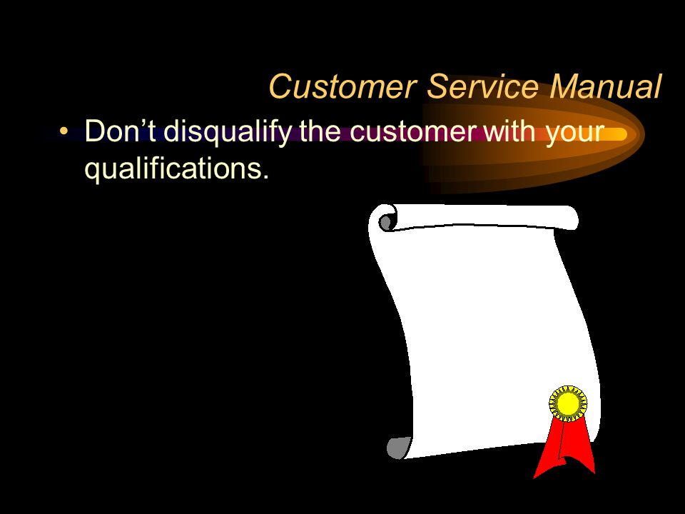 Customer Service Manual Don't disqualify the customer with your qualifications.