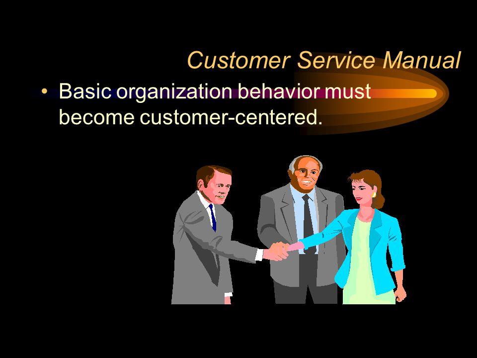 Customer Service Manual Basic organization behavior must become customer-centered.