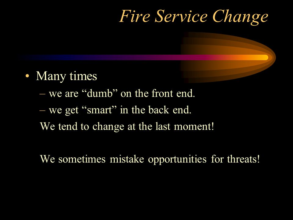 Fire Service Change Many times –we are dumb on the front end.