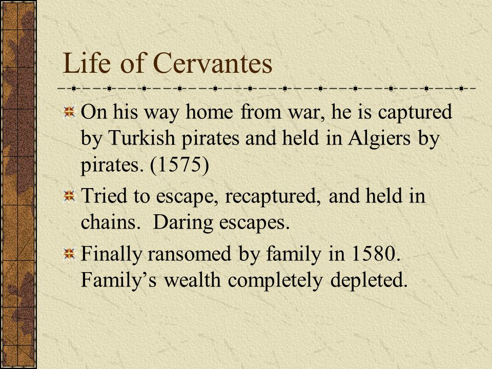 Life of Cervantes On his way home from war, he is captured by Turkish pirates and held in Algiers by pirates. (1575) Tried to escape, recaptured, and
