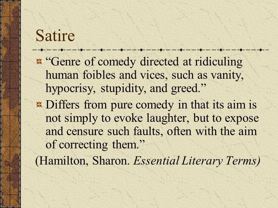 "Satire ""Genre of comedy directed at ridiculing human foibles and vices, such as vanity, hypocrisy, stupidity, and greed."" Differs from pure comedy in"