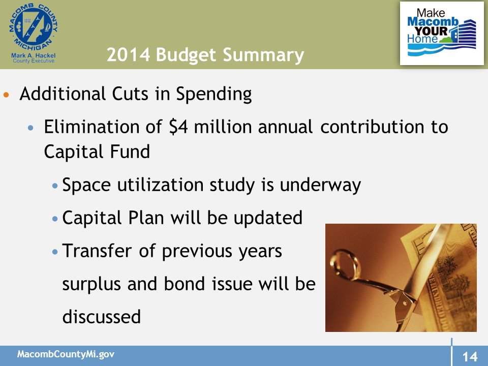 MacombCountyMi.gov 14 Additional Cuts in Spending Elimination of $4 million annual contribution to Capital Fund Space utilization study is underway Capital Plan will be updated Transfer of previous years surplus and bond issue will be discussed 2014 Budget Summary