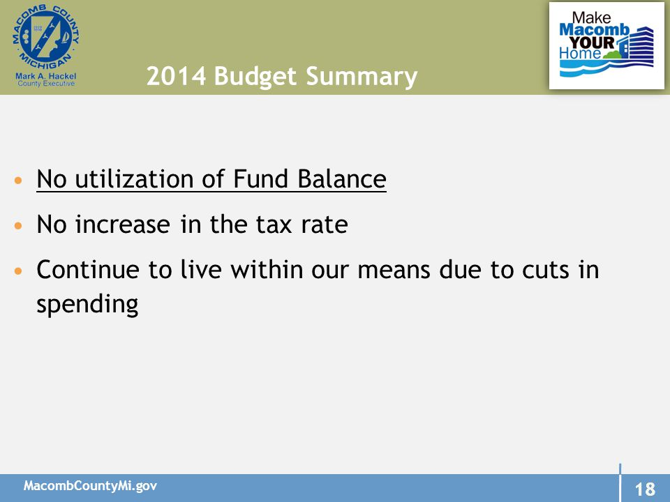 MacombCountyMi.gov 18 No utilization of Fund Balance No increase in the tax rate Continue to live within our means due to cuts in spending 2014 Budget Summary