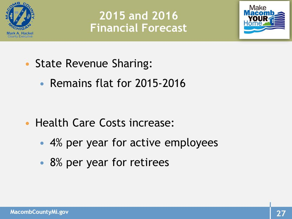 MacombCountyMi.gov 27 2015 and 2016 Financial Forecast State Revenue Sharing: Remains flat for 2015-2016 Health Care Costs increase: 4% per year for active employees 8% per year for retirees