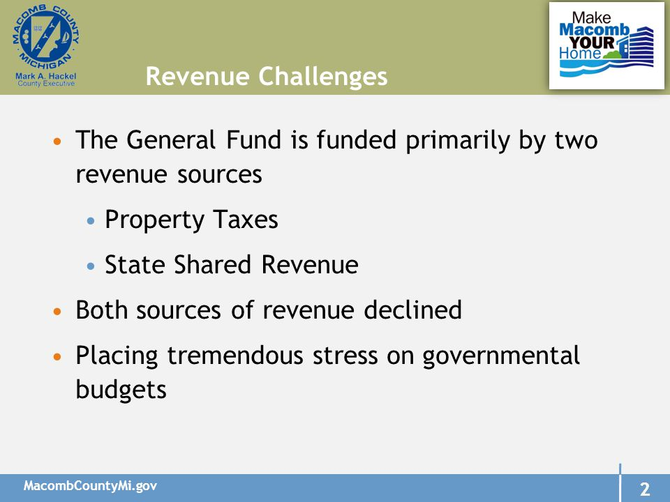 MacombCountyMi.gov 2 2 The General Fund is funded primarily by two revenue sources Property Taxes State Shared Revenue Both sources of revenue declined Placing tremendous stress on governmental budgets Revenue Challenges