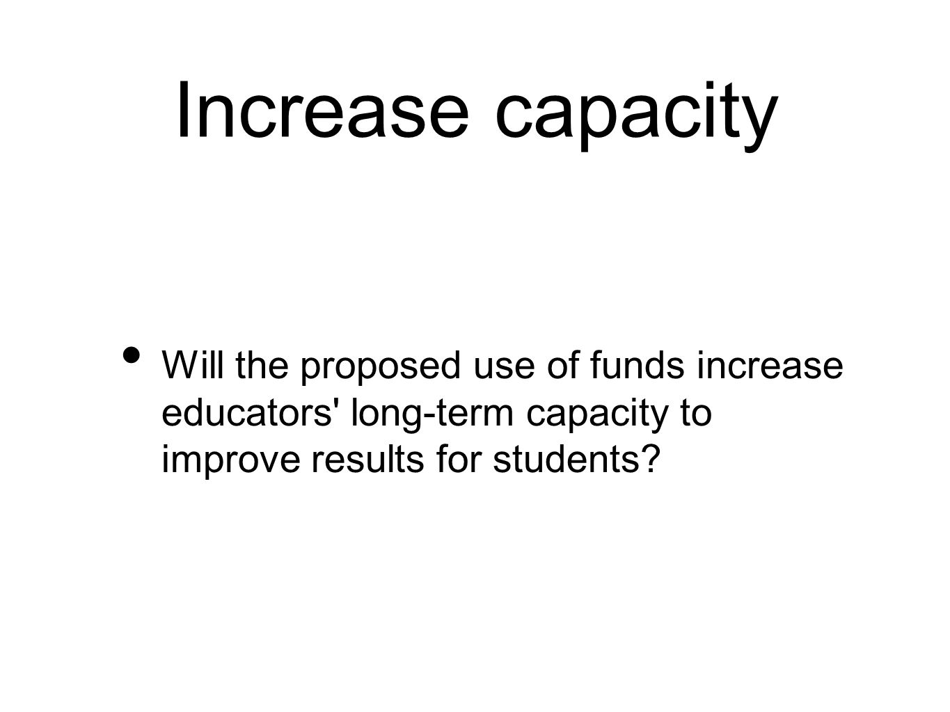 Increase capacity Will the proposed use of funds increase educators long-term capacity to improve results for students