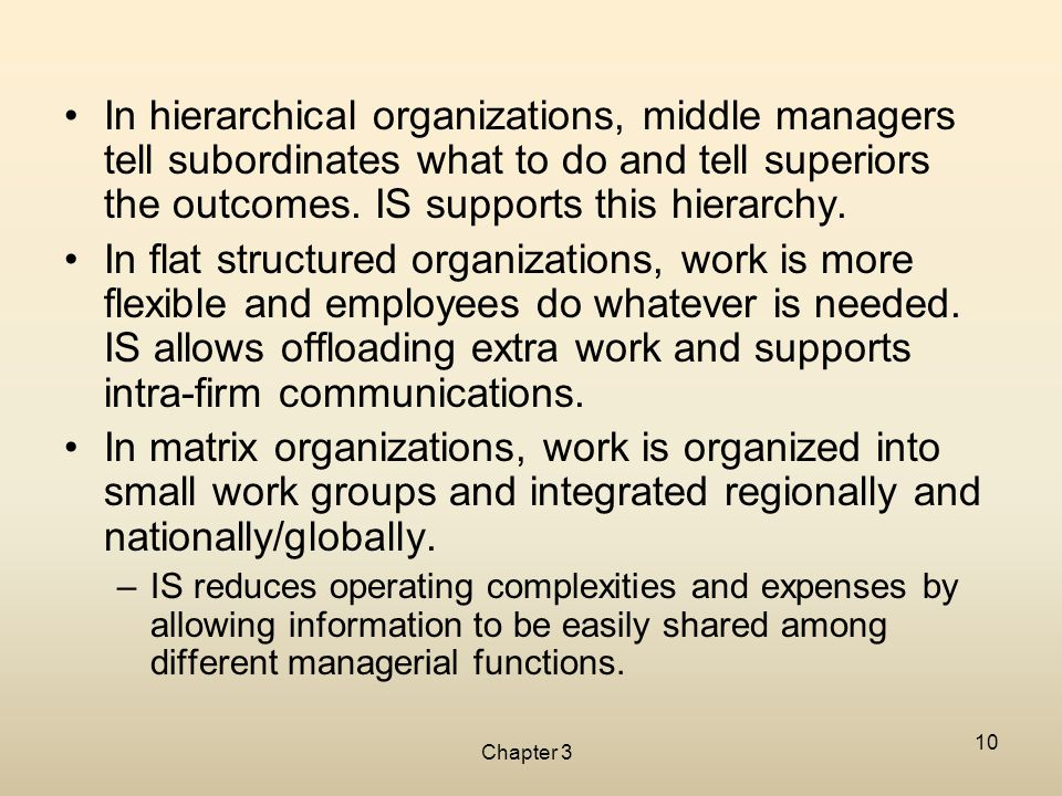 Chapter 3 10 In hierarchical organizations, middle managers tell subordinates what to do and tell superiors the outcomes. IS supports this hierarchy.