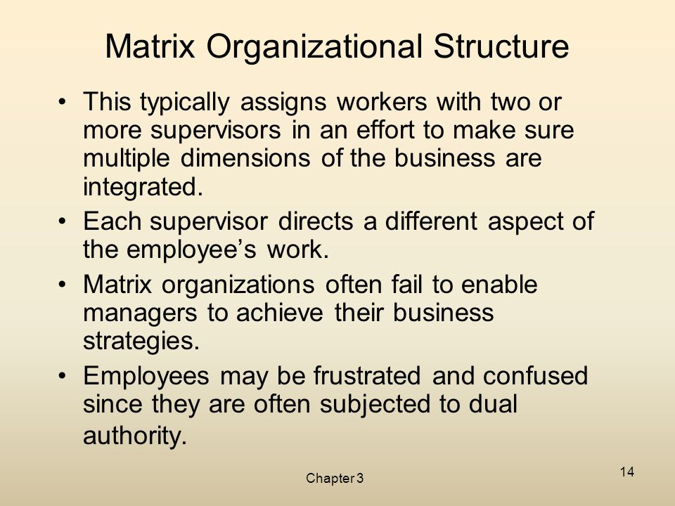 Chapter 3 14 Matrix Organizational Structure This typically assigns workers with two or more supervisors in an effort to make sure multiple dimensions