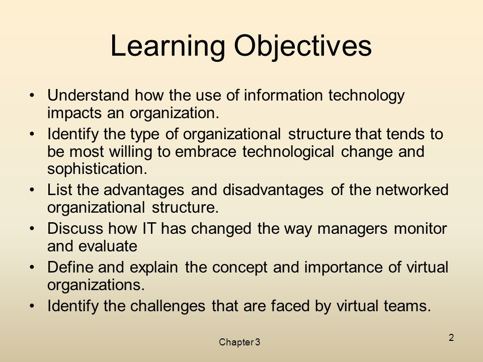 Chapter 3 2 Learning Objectives Understand how the use of information technology impacts an organization. Identify the type of organizational structur
