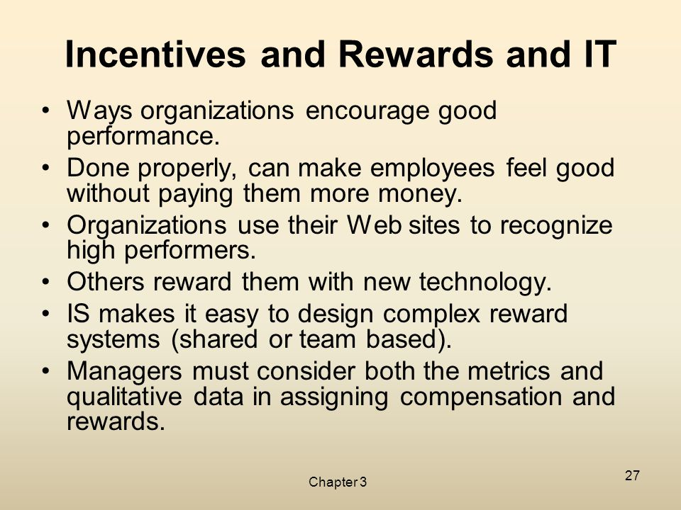 Chapter 3 27 Incentives and Rewards and IT Ways organizations encourage good performance. Done properly, can make employees feel good without paying t