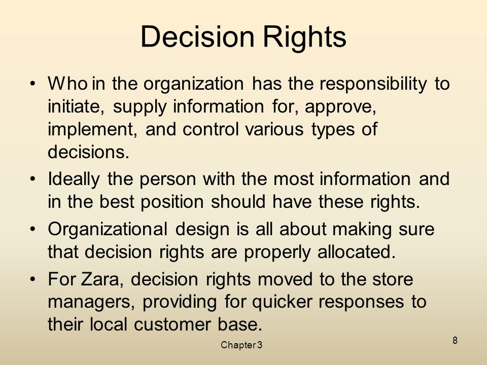 Chapter 3 8 Decision Rights Who in the organization has the responsibility to initiate, supply information for, approve, implement, and control variou