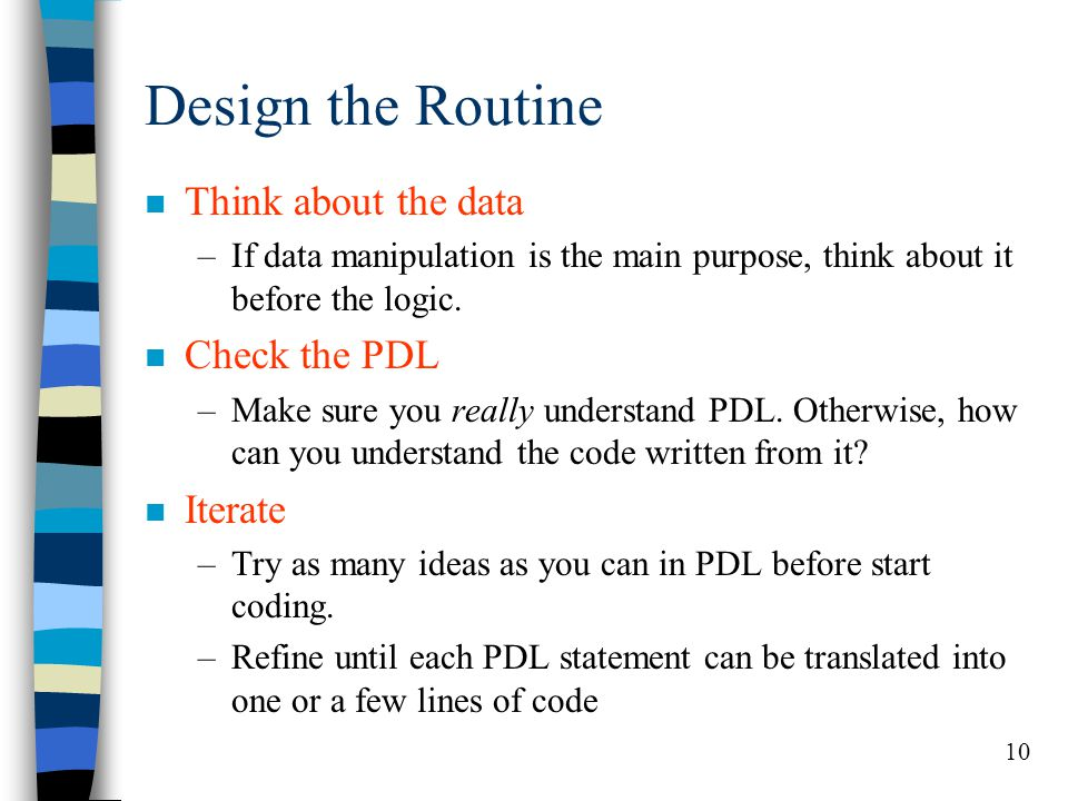 10 Design the Routine n Think about the data –If data manipulation is the main purpose, think about it before the logic. n Check the PDL –Make sure yo
