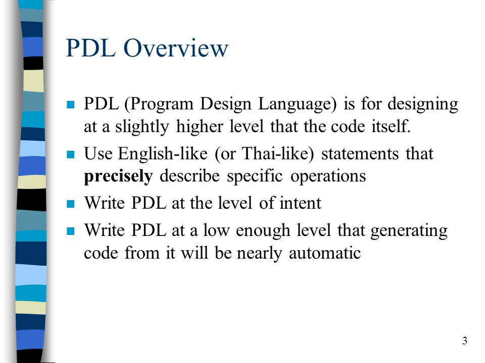 3 PDL Overview n PDL (Program Design Language) is for designing at a slightly higher level that the code itself. n Use English-like (or Thai-like) sta