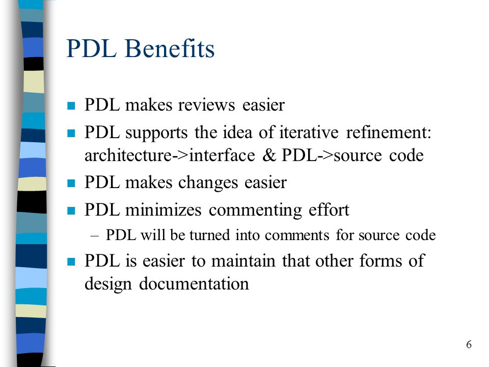 6 PDL Benefits n PDL makes reviews easier n PDL supports the idea of iterative refinement: architecture->interface & PDL->source code n PDL makes chan