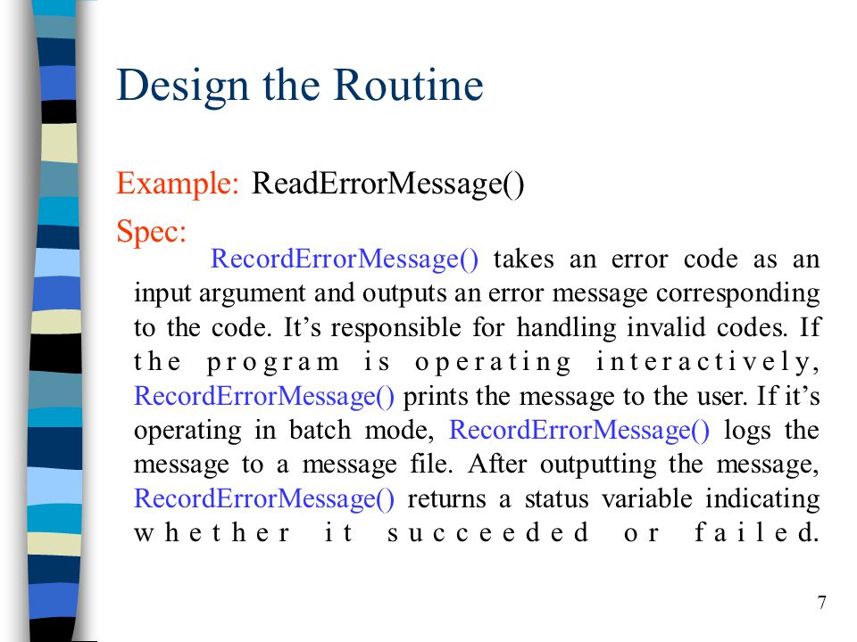 7 Design the Routine Example: ReadErrorMessage() Spec: RecordErrorMessage() takes an error code as an input argument and outputs an error message corr