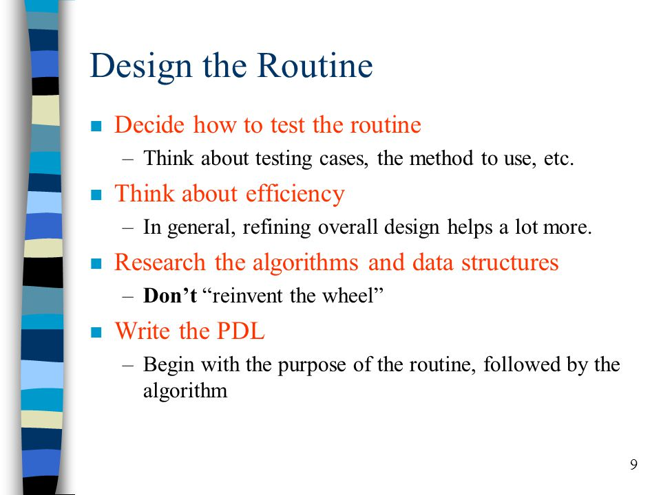 9 Design the Routine n Decide how to test the routine –Think about testing cases, the method to use, etc. n Think about efficiency –In general, refini