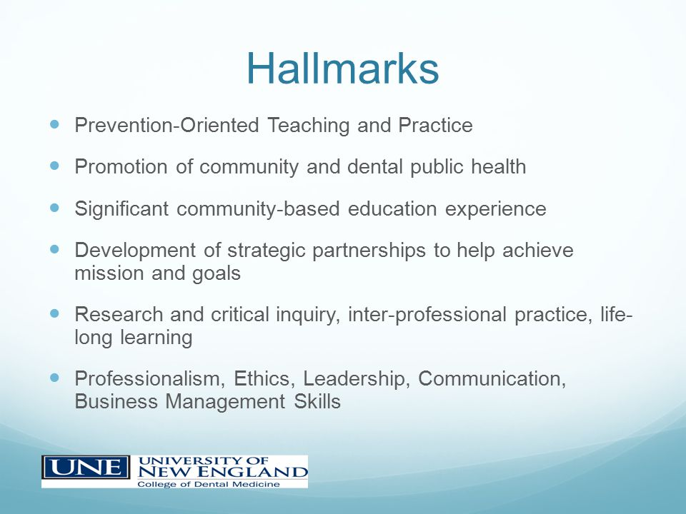 Hallmarks Prevention-Oriented Teaching and Practice Promotion of community and dental public health Significant community-based education experience Development of strategic partnerships to help achieve mission and goals Research and critical inquiry, inter-professional practice, life- long learning Professionalism, Ethics, Leadership, Communication, Business Management Skills