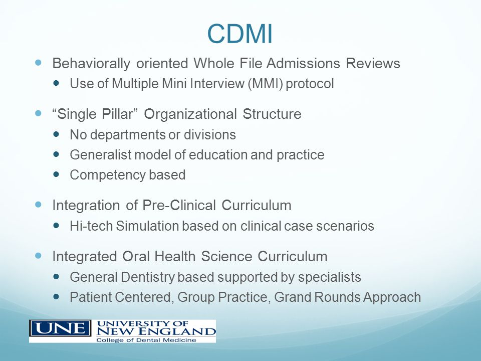 CDMI Behaviorally oriented Whole File Admissions Reviews Use of Multiple Mini Interview (MMI) protocol Single Pillar Organizational Structure No departments or divisions Generalist model of education and practice Competency based Integration of Pre-Clinical Curriculum Hi-tech Simulation based on clinical case scenarios Integrated Oral Health Science Curriculum General Dentistry based supported by specialists Patient Centered, Group Practice, Grand Rounds Approach