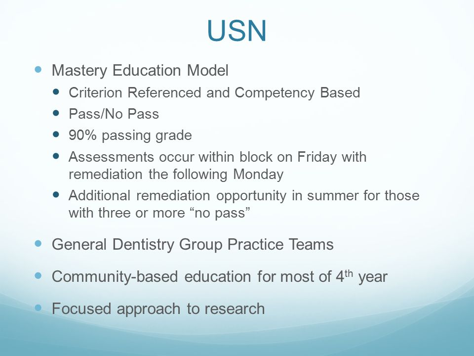 USN Mastery Education Model Criterion Referenced and Competency Based Pass/No Pass 90% passing grade Assessments occur within block on Friday with remediation the following Monday Additional remediation opportunity in summer for those with three or more no pass General Dentistry Group Practice Teams Community-based education for most of 4 th year Focused approach to research