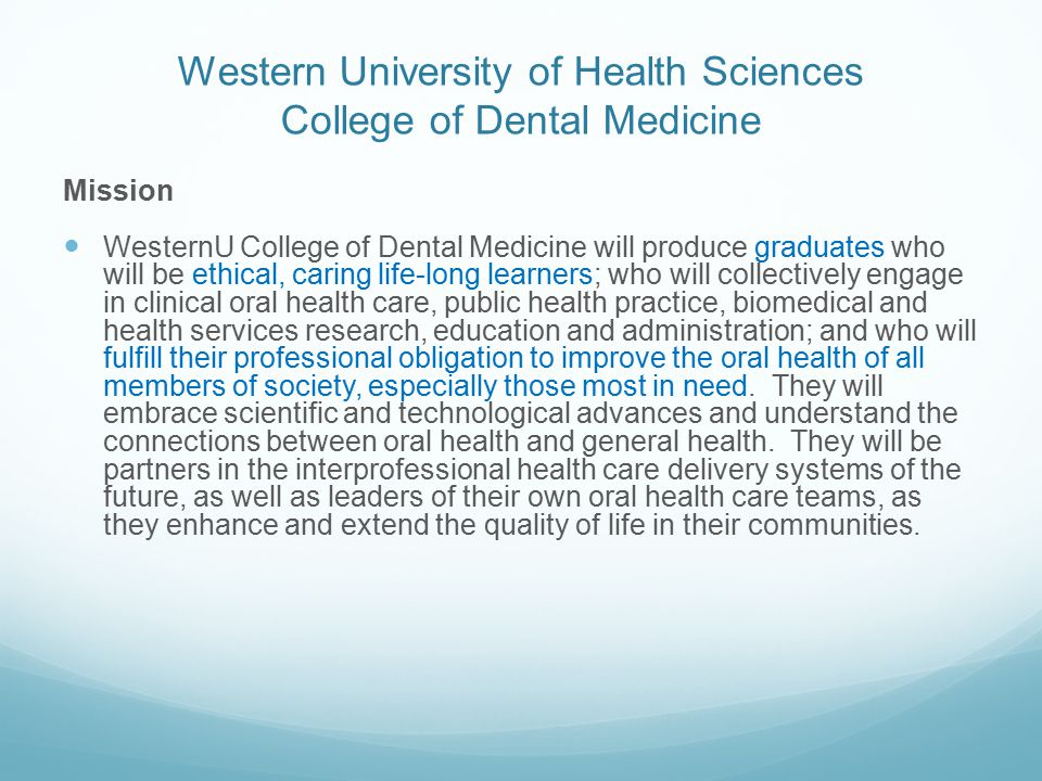 Western University of Health Sciences College of Dental Medicine Mission WesternU College of Dental Medicine will produce graduates who will be ethical, caring life-long learners; who will collectively engage in clinical oral health care, public health practice, biomedical and health services research, education and administration; and who will fulfill their professional obligation to improve the oral health of all members of society, especially those most in need.