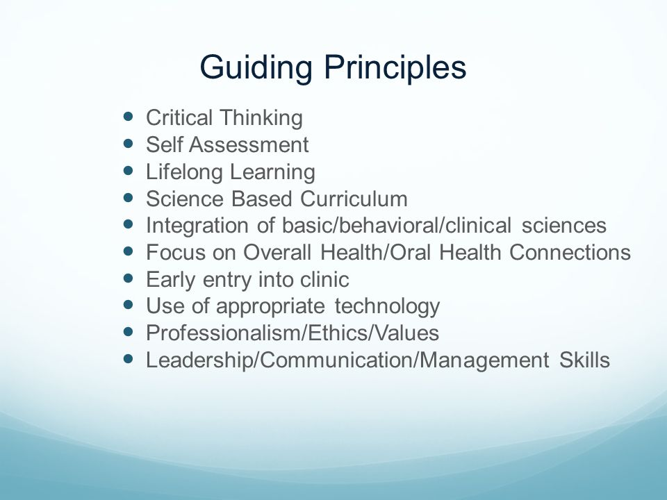 Guiding Principles Critical Thinking Self Assessment Lifelong Learning Science Based Curriculum Integration of basic/behavioral/clinical sciences Focu